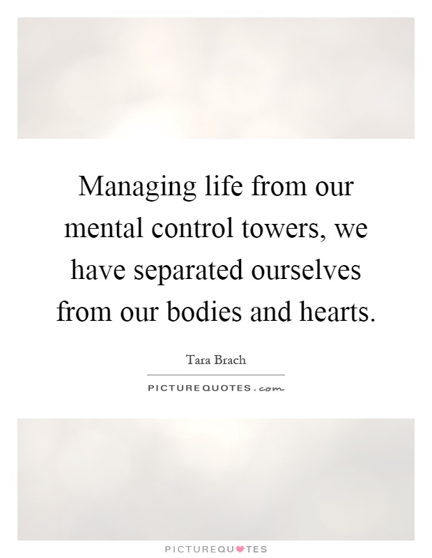 Managing life from our mental control towers, we have separated ourselves from our bodies and hearts Picture Quote #1