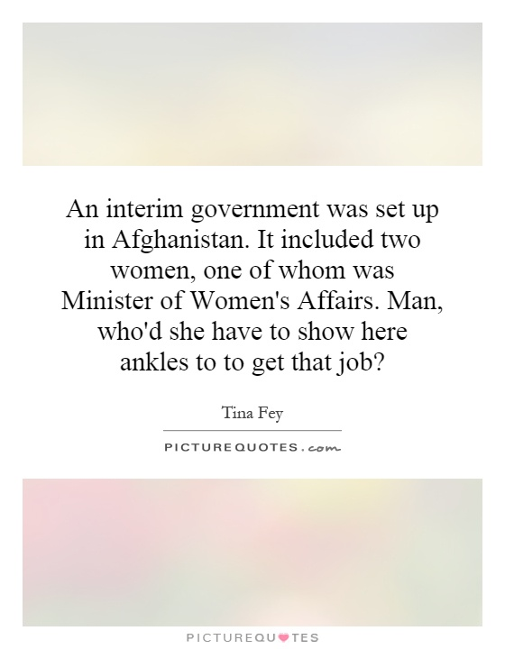An interim government was set up in Afghanistan. It included two women, one of whom was Minister of Women's Affairs. Man, who'd she have to show here ankles to to get that job? Picture Quote #1