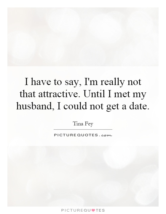 I have to say, I'm really not that attractive. Until I met my husband, I could not get a date Picture Quote #1