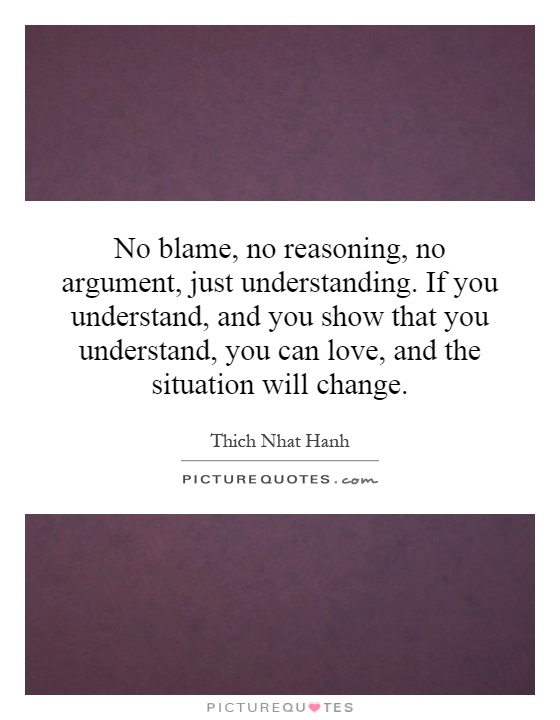No blame, no reasoning, no argument, just understanding. If you understand, and you show that you understand, you can love, and the situation will change Picture Quote #1