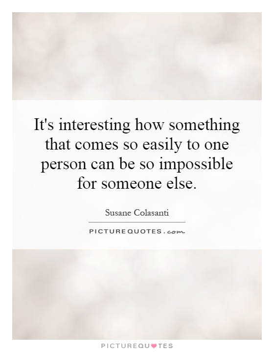 It's interesting how something that comes so easily to one person can be so impossible for someone else Picture Quote #1