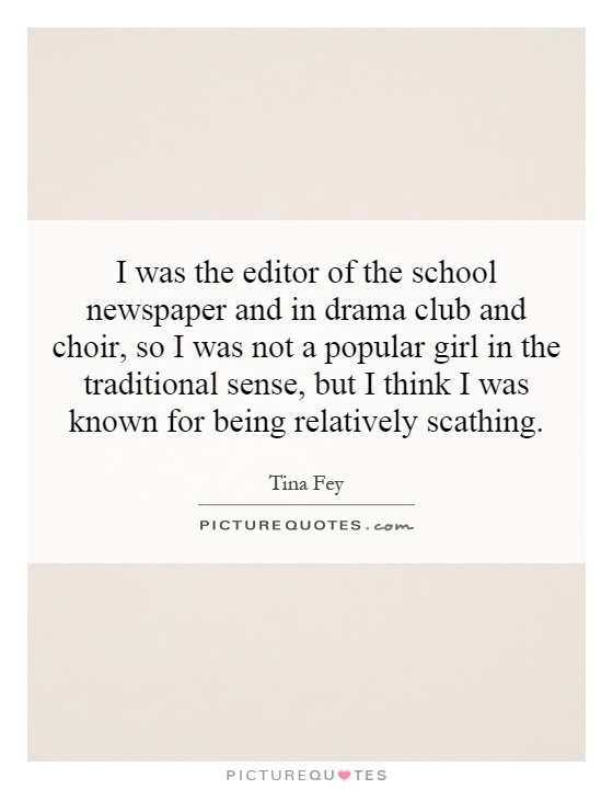 I was the editor of the school newspaper and in drama club and choir, so I was not a popular girl in the traditional sense, but I think I was known for being relatively scathing Picture Quote #1