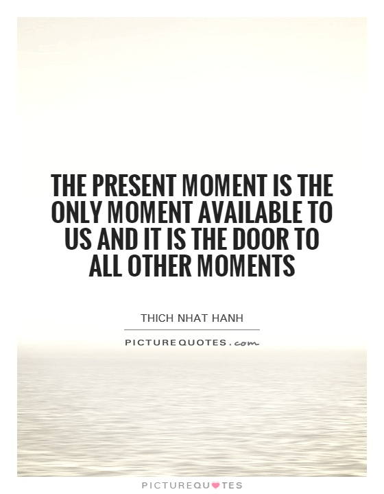 The present moment is the only moment available to us and it is the door to all other moments Picture Quote #1