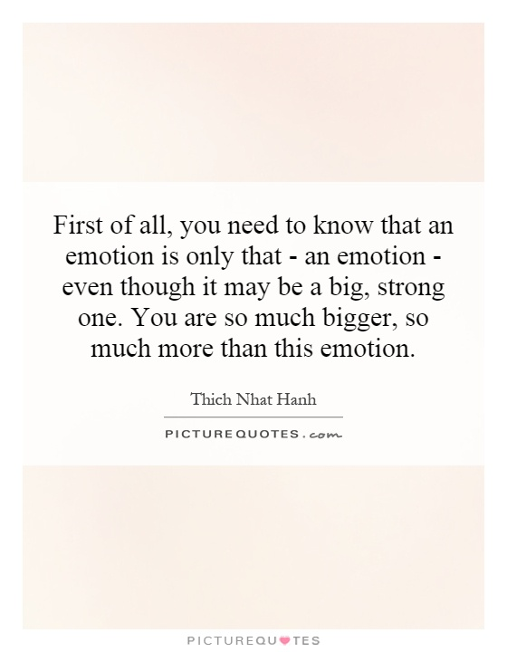 First of all, you need to know that an emotion is only that - an emotion - even though it may be a big, strong one. You are so much bigger, so much more than this emotion Picture Quote #1