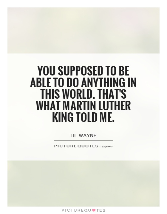 You supposed to be able to do anything in this world. That's what Martin Luther King told me Picture Quote #1