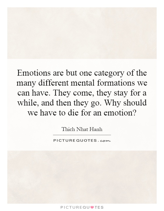 Emotions are but one category of the many different mental formations we can have. They come, they stay for a while, and then they go. Why should we have to die for an emotion? Picture Quote #1