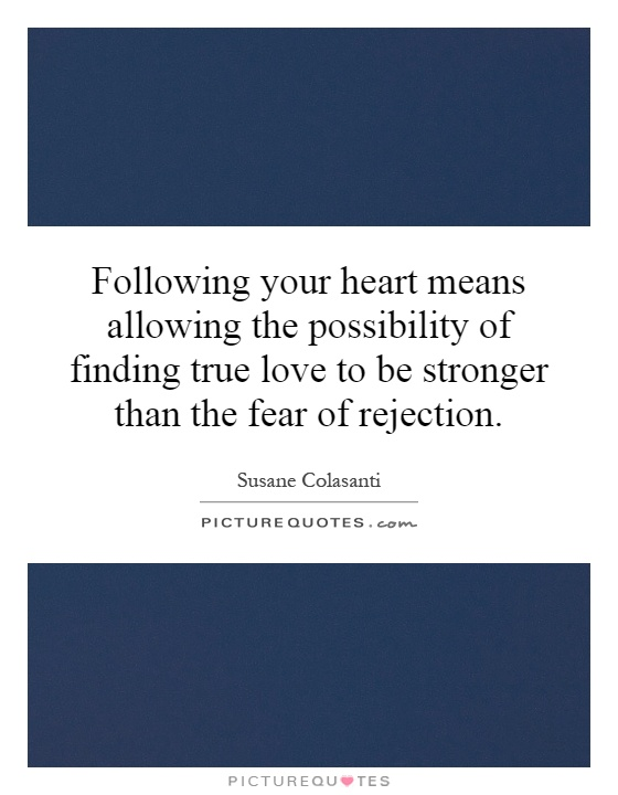 Following your heart means allowing the possibility of finding true love to be stronger than the fear of rejection Picture Quote #1