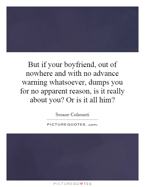 But if your boyfriend, out of nowhere and with no advance warning whatsoever, dumps you for no apparent reason, is it really about you? Or is it all him? Picture Quote #1