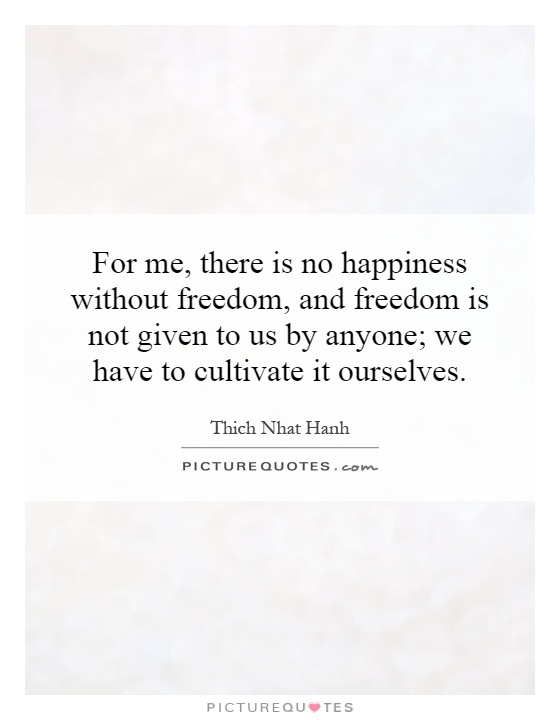 For me, there is no happiness without freedom, and freedom is...  Picture Qu...