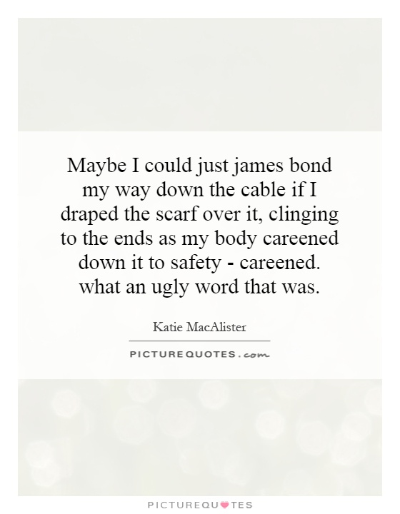 Maybe I could just james bond my way down the cable if I draped the scarf over it, clinging to the ends as my body careened down it to safety - careened. what an ugly word that was Picture Quote #1