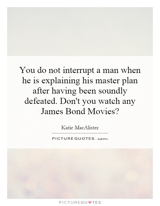 You do not interrupt a man when he is explaining his master plan after having been soundly defeated. Don't you watch any James Bond Movies? Picture Quote #1