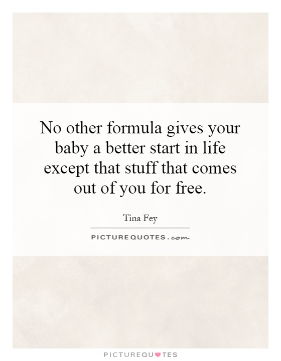 No other formula gives your baby a better start in life except that stuff that comes out of you for free Picture Quote #1