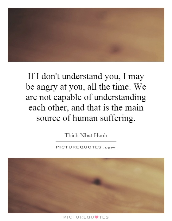 If I don't understand you, I may be angry at you, all the time. We are not capable of understanding each other, and that is the main source of human suffering Picture Quote #1
