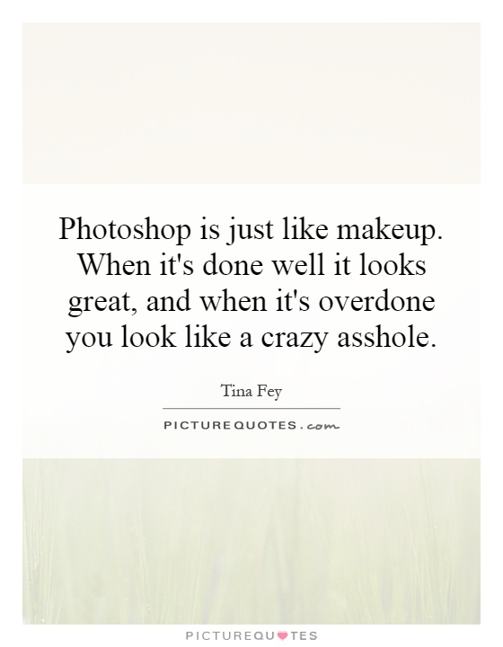 Photoshop is just like makeup. When it's done well it looks great, and when it's overdone you look like a crazy asshole Picture Quote #1