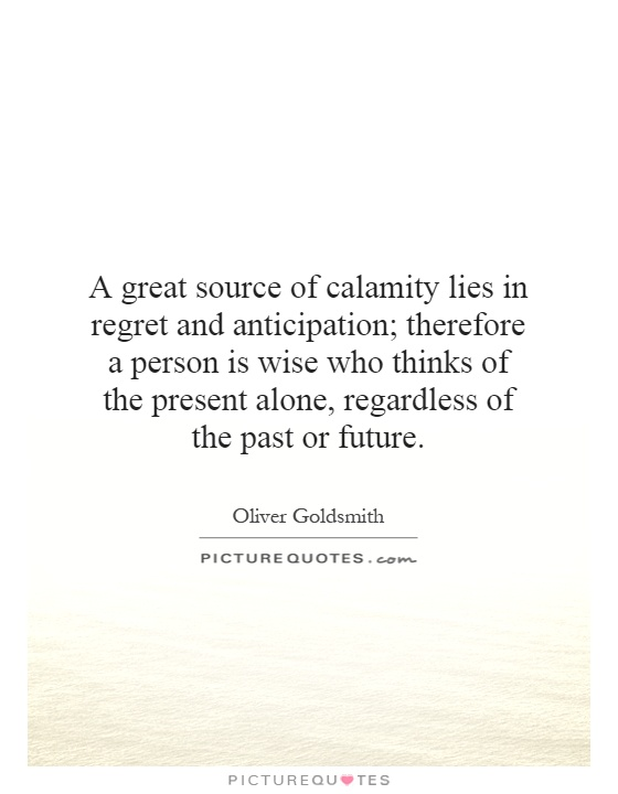 A great source of calamity lies in regret and anticipation; therefore a person is wise who thinks of the present alone, regardless of the past or future Picture Quote #1