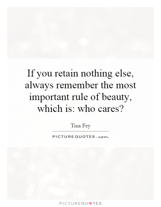 If you retain nothing else, always remember the most important rule of beauty, which is: who cares? Picture Quote #1
