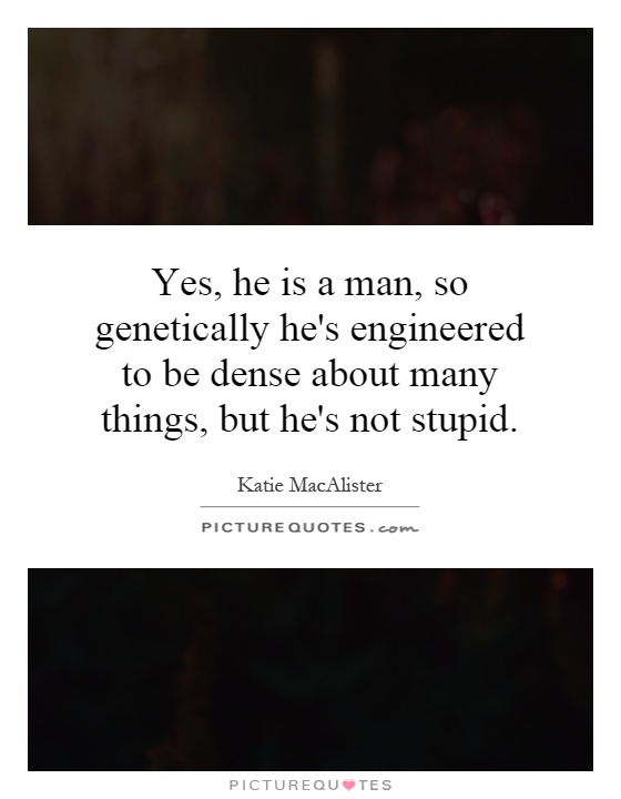 Yes, he is a man, so genetically he's engineered to be dense about many things, but he's not stupid Picture Quote #1