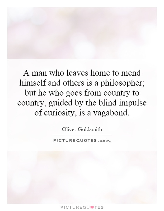 A man who leaves home to mend himself and others is a philosopher; but he who goes from country to country, guided by the blind impulse of curiosity, is a vagabond Picture Quote #1