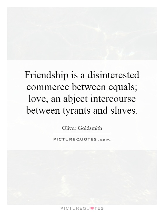 Friendship is a disinterested commerce between equals; love, an abject intercourse between tyrants and slaves Picture Quote #1