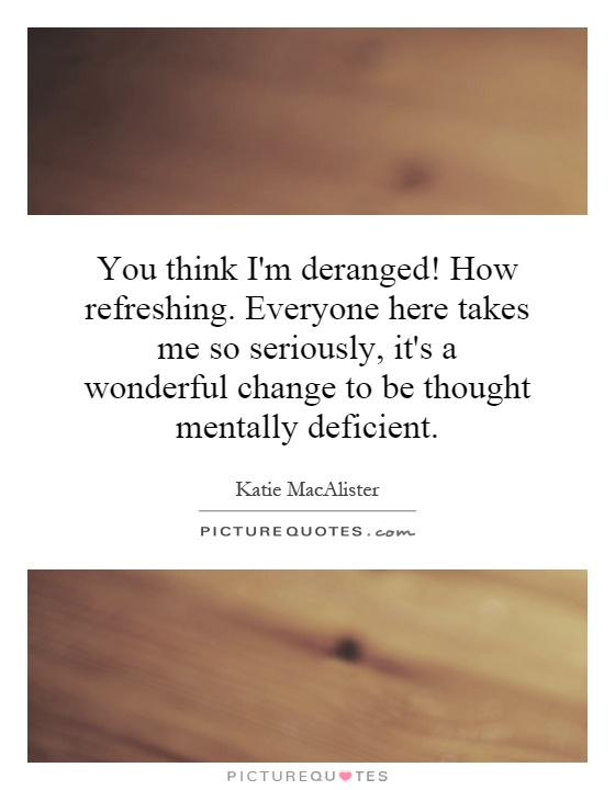 You think I'm deranged! How refreshing. Everyone here takes me so seriously, it's a wonderful change to be thought mentally deficient Picture Quote #1