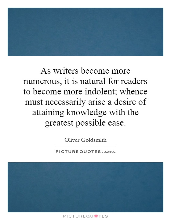 As writers become more numerous, it is natural for readers to become more indolent; whence must necessarily arise a desire of attaining knowledge with the greatest possible ease Picture Quote #1