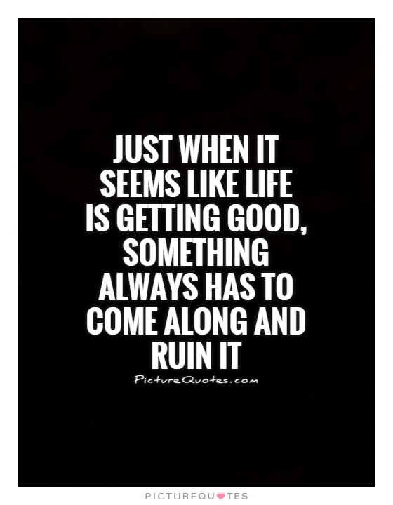 Just when it seems like life is getting good, something always has to come along and ruin it Picture Quote #1