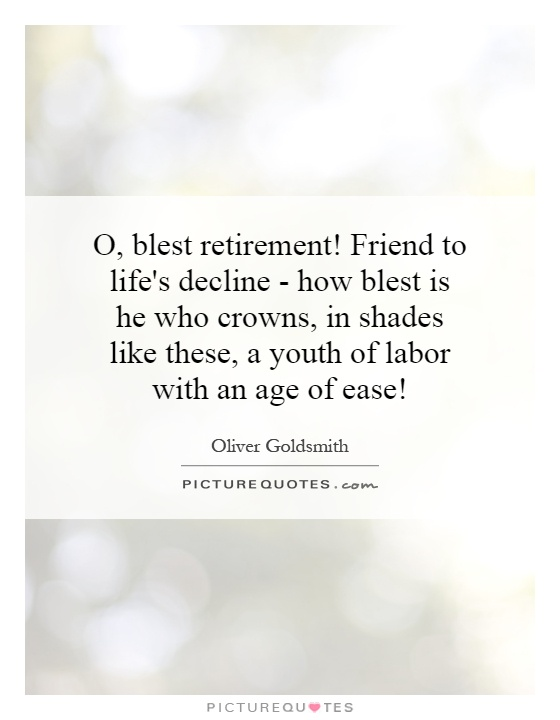 O, blest retirement! Friend to life's decline - how blest is he who crowns, in shades like these, a youth of labor with an age of ease! Picture Quote #1