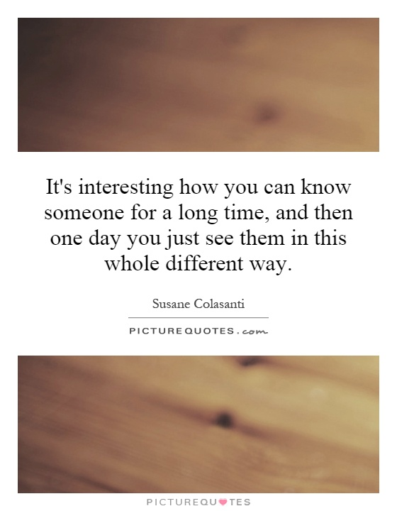 It's interesting how you can know someone for a long time, and then one day you just see them in this whole different way Picture Quote #1