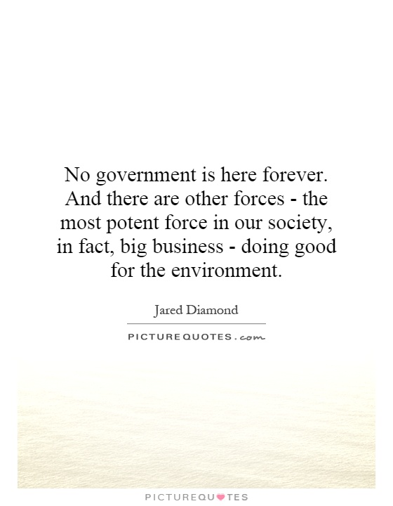 No government is here forever. And there are other forces - the most potent force in our society, in fact, big business - doing good for the environment Picture Quote #1