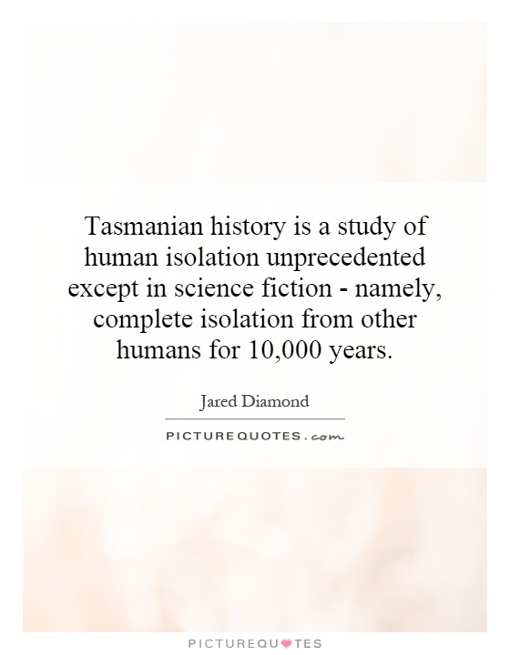 Tasmanian history is a study of human isolation unprecedented except in science fiction - namely, complete isolation from other humans for 10,000 years Picture Quote #1
