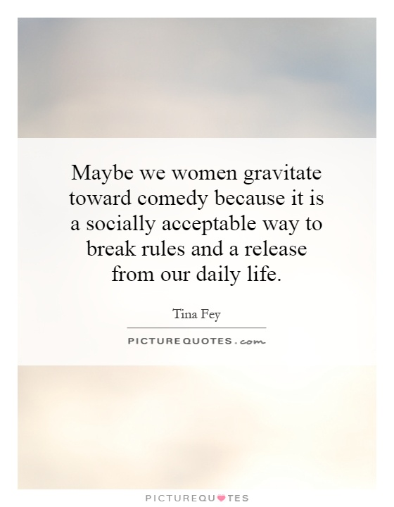 Maybe we women gravitate toward comedy because it is a