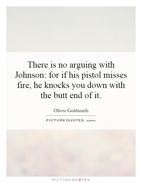 There is no arguing with Johnson: for if his pistol misses fire, he knocks you down with the butt end of it Picture Quote #1