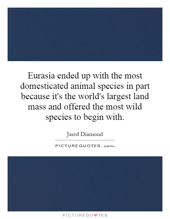 Eurasia ended up with the most domesticated animal species in part because it's the world's largest land mass and offered the most wild species to begin with Picture Quote #1