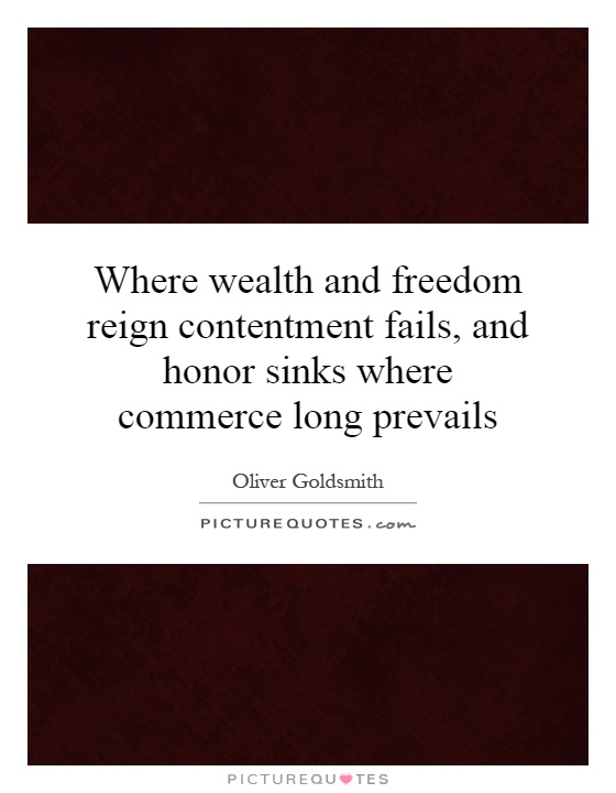 Where wealth and freedom reign contentment fails, and honor sinks where commerce long prevails Picture Quote #1
