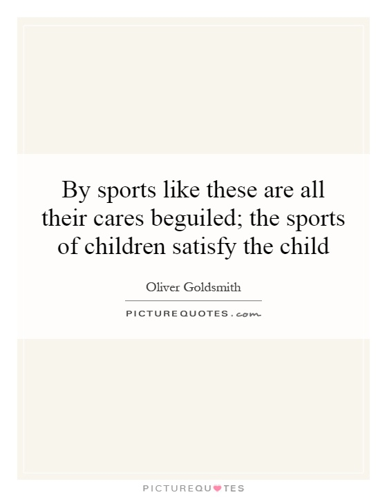 By sports like these are all their cares beguiled; the sports of children satisfy the child Picture Quote #1