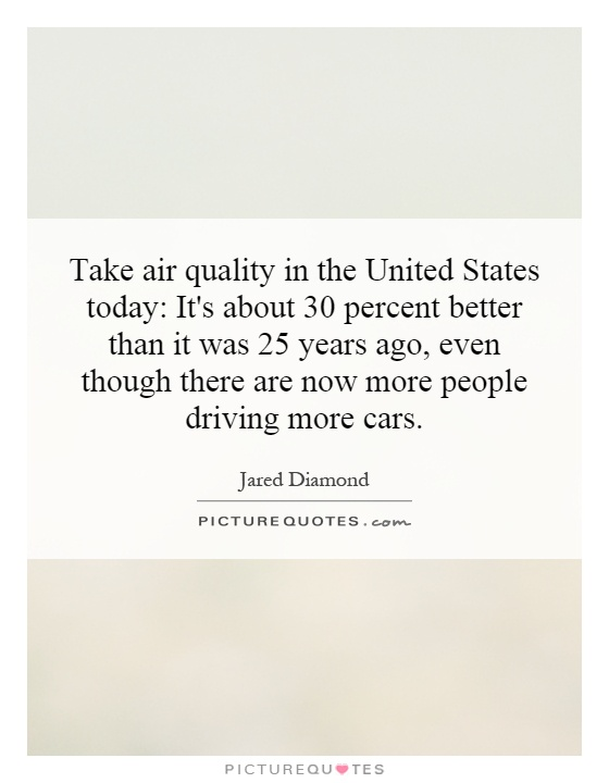 Take air quality in the United States today: It's about 30 percent better than it was 25 years ago, even though there are now more people driving more cars Picture Quote #1