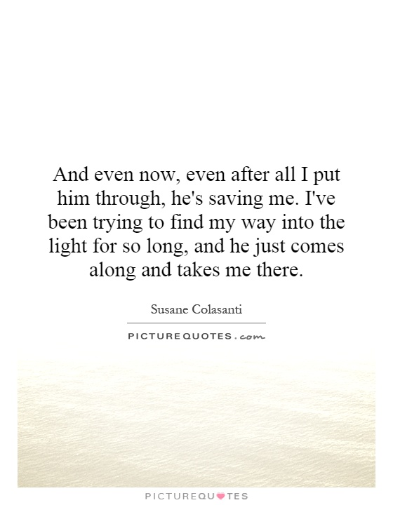 And even now, even after all I put him through, he's saving me. I've been trying to find my way into the light for so long, and he just comes along and takes me there Picture Quote #1