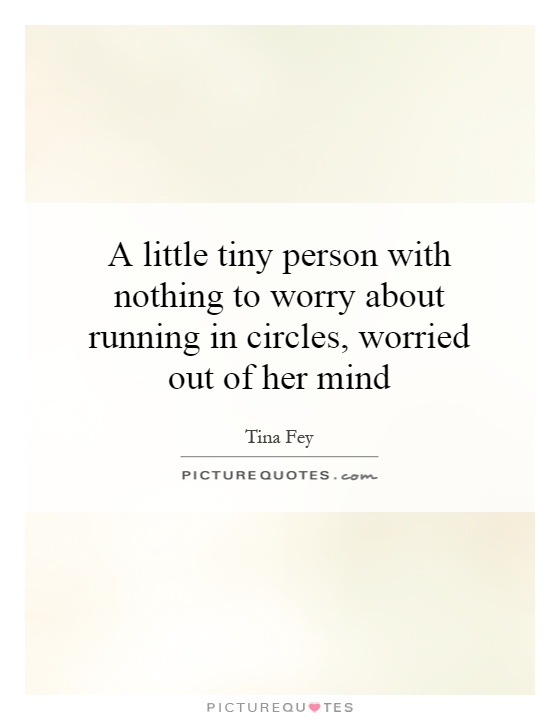 A little tiny person with nothing to worry about running in circles, worried out of her mind Picture Quote #1