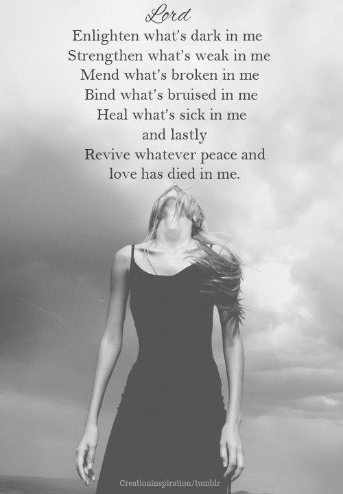 Enlighten what's dark in me. Strengthen what's weak in me. Mend what's broken in me. Bind what's bruised in me. Heal what's sick in me and lastly revive whatever peace and love has died in me Picture Quote #1