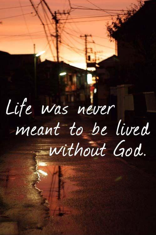 Life was never meant to be lived without God Picture Quote #1