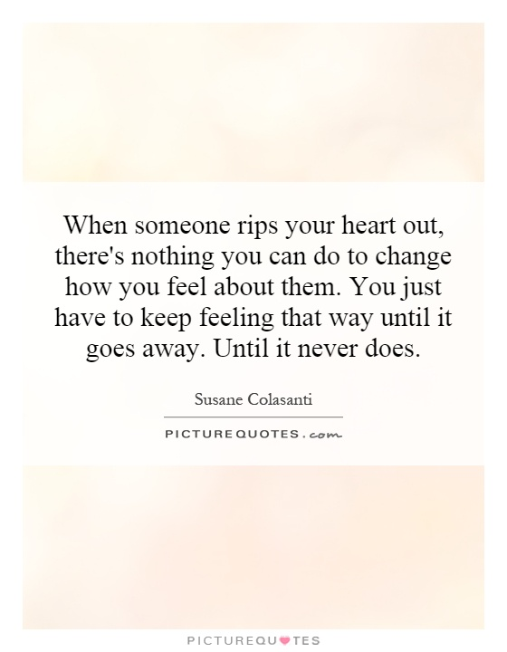 When someone rips your heart out, there's nothing you can do to change how you feel about them. You just have to keep feeling that way until it goes away. Until it never does Picture Quote #1
