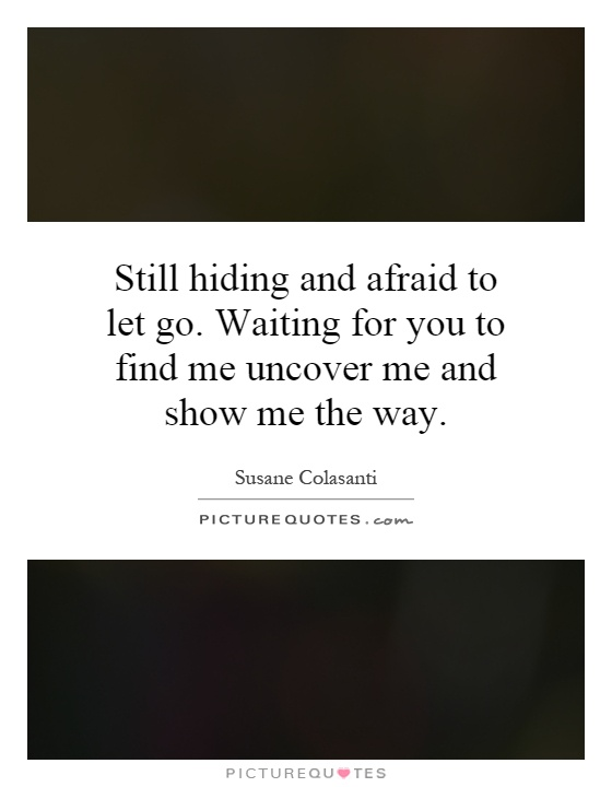 Still hiding and afraid to let go. Waiting for you to find me uncover me and show me the way Picture Quote #1