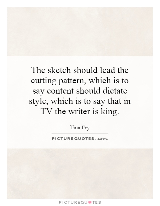 The sketch should lead the cutting pattern, which is to say content should dictate style, which is to say that in TV the writer is king Picture Quote #1