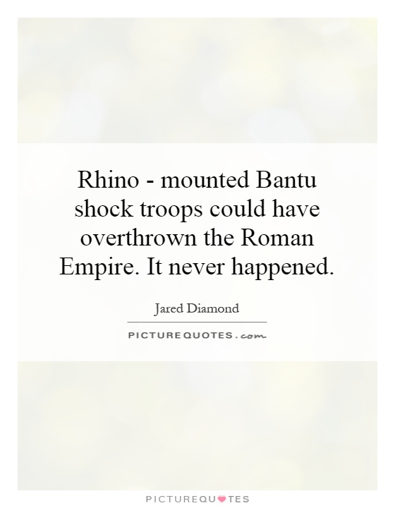 Rhino - mounted Bantu shock troops could have overthrown the Roman Empire. It never happened Picture Quote #1