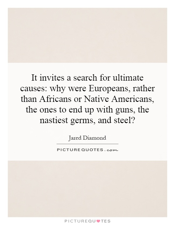 It invites a search for ultimate causes: why were Europeans, rather than Africans or Native Americans, the ones to end up with guns, the nastiest germs, and steel? Picture Quote #1