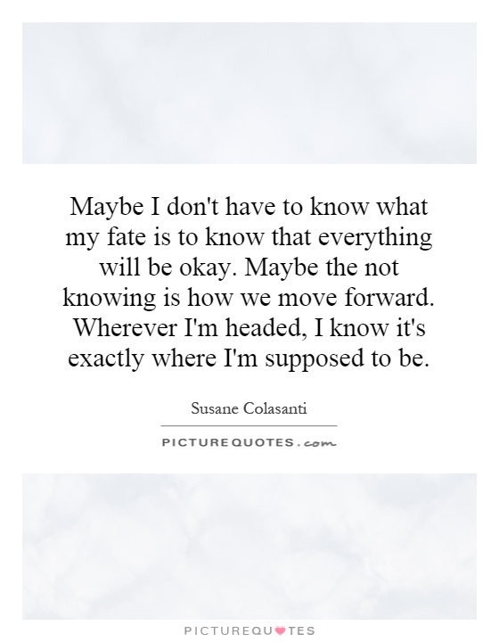Maybe I don't have to know what my fate is to know that everything will be okay. Maybe the not knowing is how we move forward. Wherever I'm headed, I know it's exactly where I'm supposed to be Picture Quote #1