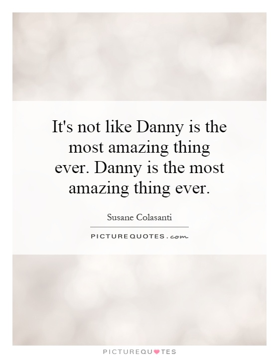 It's not like Danny is the most amazing thing ever. Danny is the most amazing thing ever Picture Quote #1