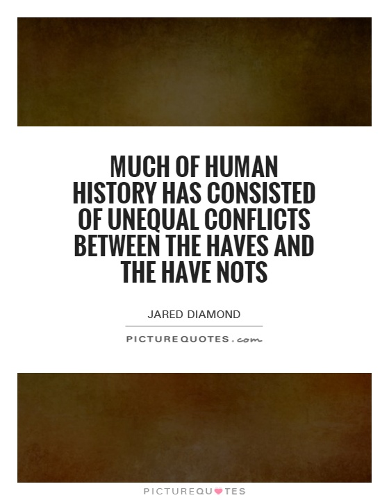 Much of human history has consisted of unequal conflicts between the haves and the have nots Picture Quote #1