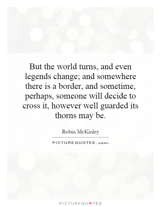 But the world turns, and even legends change; and somewhere there is a border, and sometime, perhaps, someone will decide to cross it, however well guarded its thorns may be Picture Quote #1