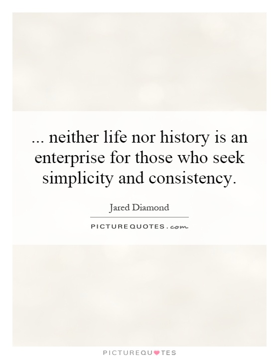 ... neither life nor history is an enterprise for those who seek simplicity and consistency Picture Quote #1